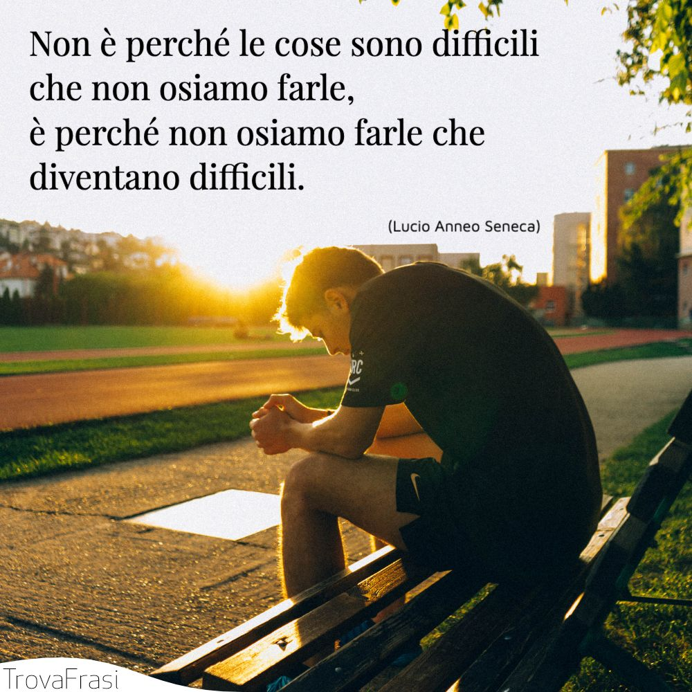Non è perché le cose sono difficili che non osiamo farle, è perché non osiamo farle che diventano difficili.
