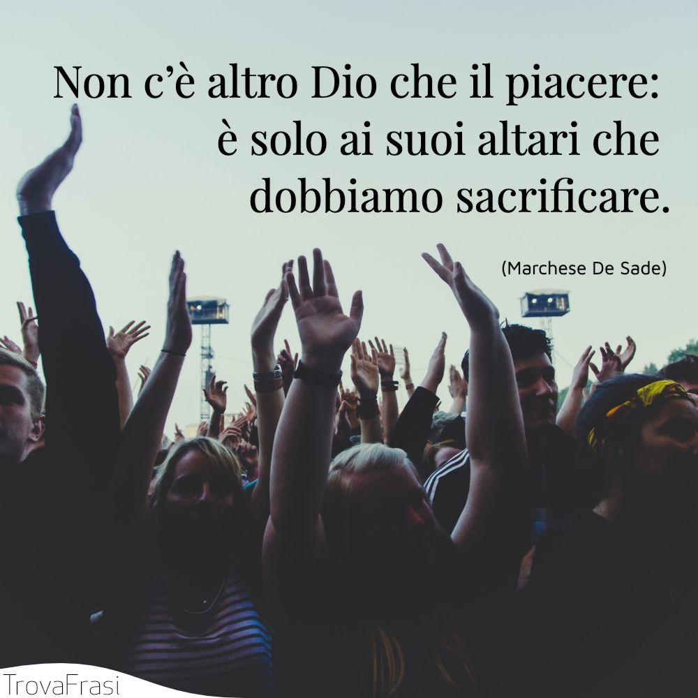 Non c'è altro Dio che il piacere: è solo ai suoi altari che dobbiamo sacrificare.