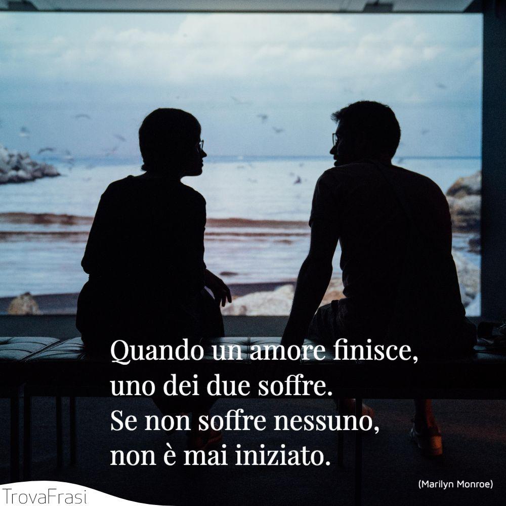 Quando un amore finisce, uno dei due soffre. Se non soffre nessuno, non è mai iniziato.