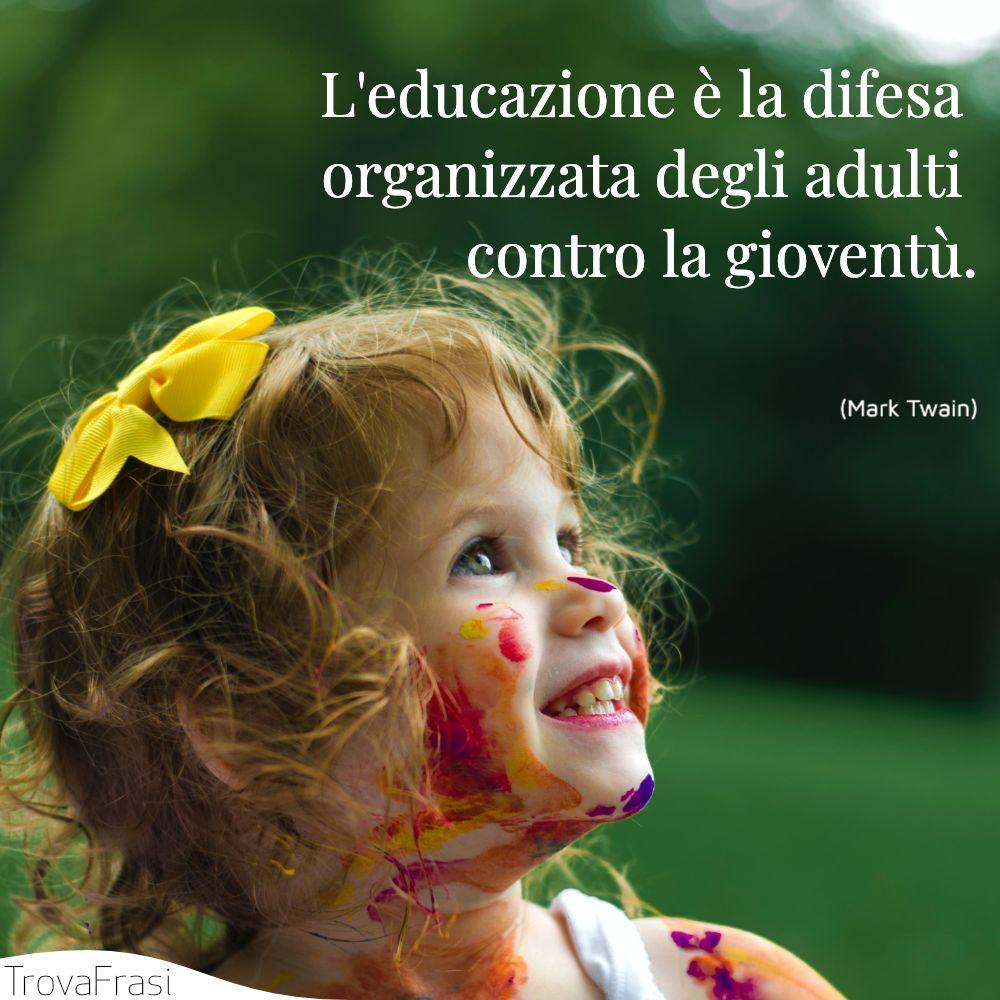 L'educazione è la difesa organizzata degli adulti contro la gioventù.