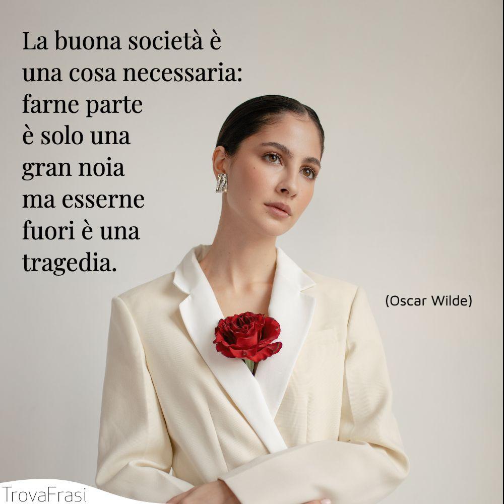 La buona società è una cosa necessaria: farne parte è solo una gran noia ma esserne fuori è una tragedia.