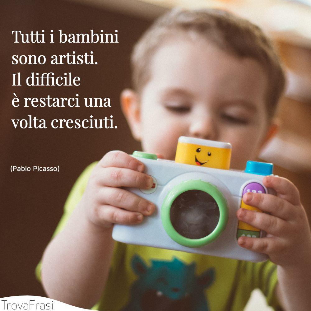 Tutti i bambini sono artisti. Il difficile è restarci una volta cresciuti.