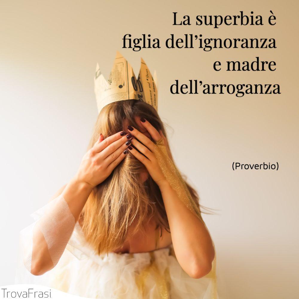 La superbia è figlia dell'ignoranza e madre dell'arroganza