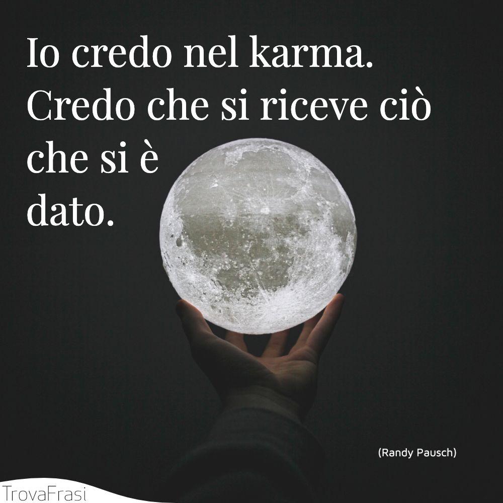 Io credo nel karma. Credo che si riceve ciò che si è dato.