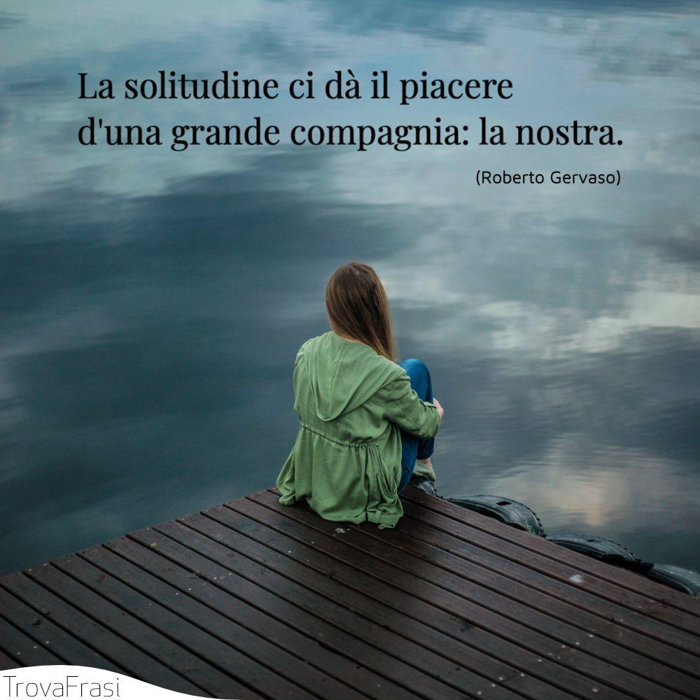 La solitudine ci dà il piacere d'una grande compagnia: la nostra.