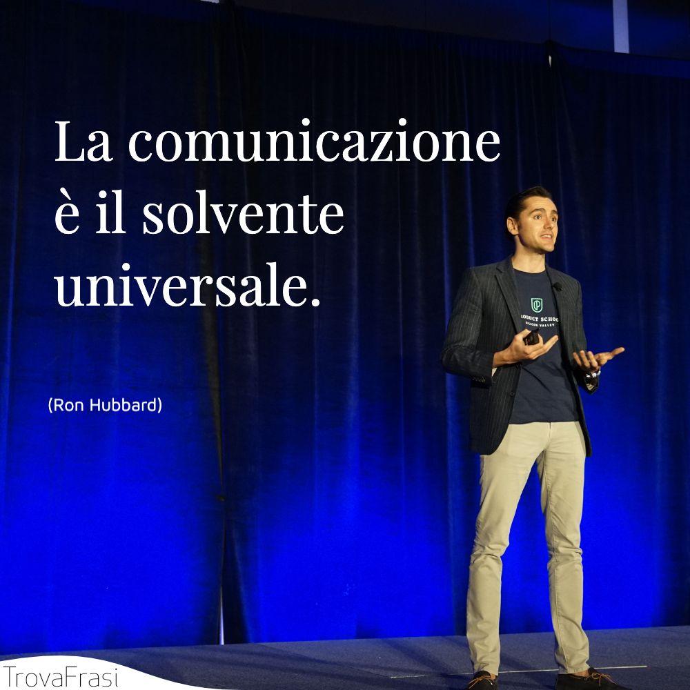 La comunicazione è il solvente universale.