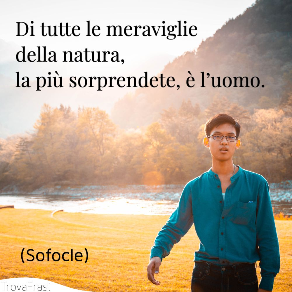 Di tutte le meraviglie della natura, la più sorprendete, è l'uomo.