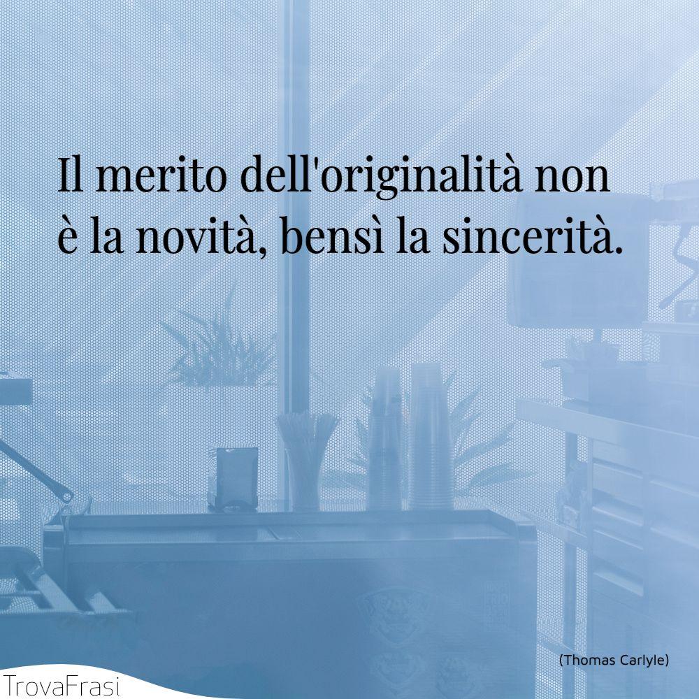 Il merito dell'originalità non è la novità, bensì la sincerità.