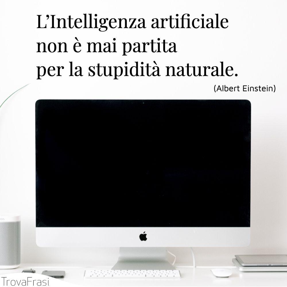 L'Intelligenza artificiale non è mai partita per la stupidità naturale.