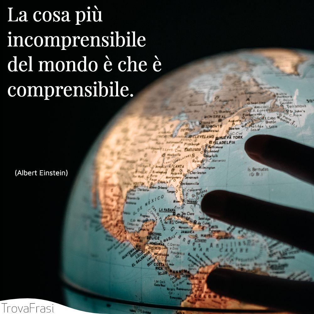 La cosa più incomprensibile del mondo è che è comprensibile.