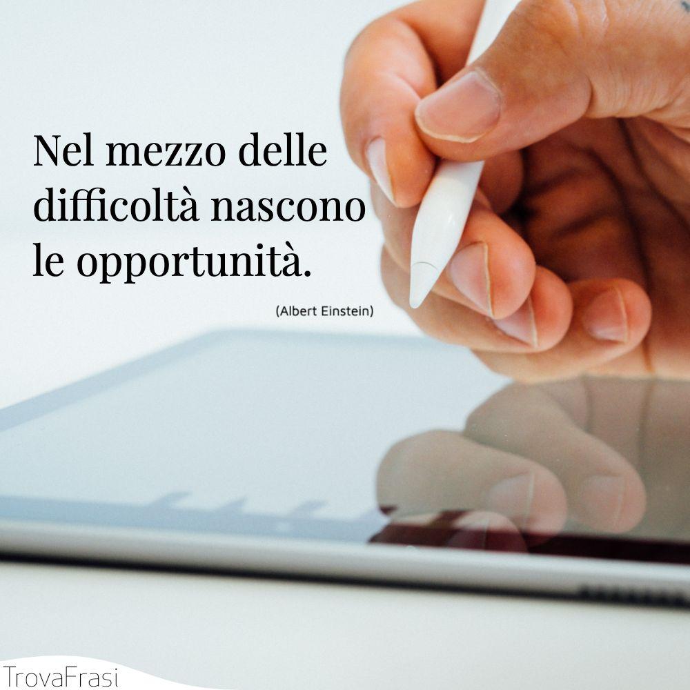 Nel mezzo delle difficoltà nascono le opportunità.