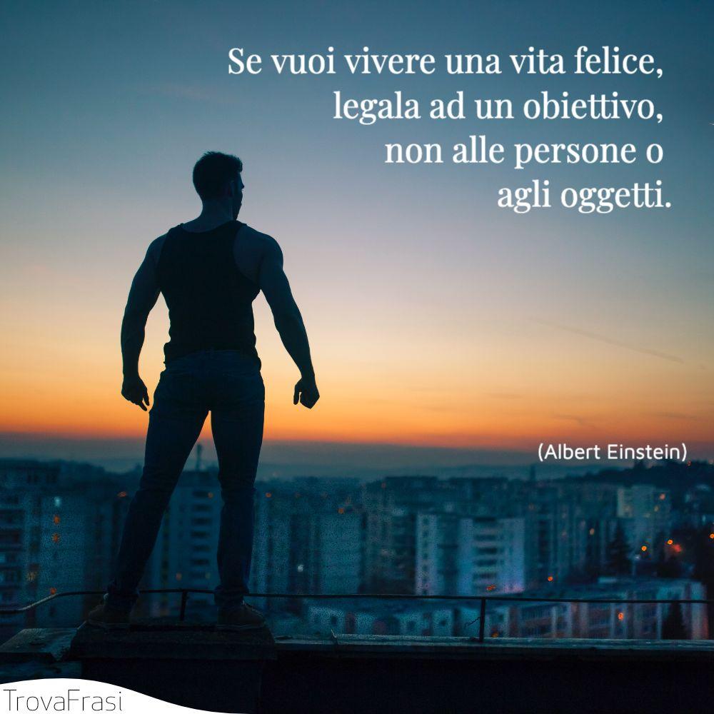 Se vuoi vivere una vita felice, legala ad un obiettivo, non alle persone o agli oggetti.