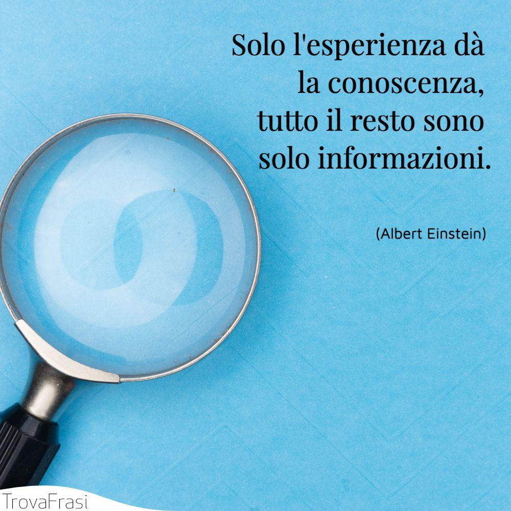Solo l'esperienza dà la conoscenza, tutto il resto sono solo informazioni.