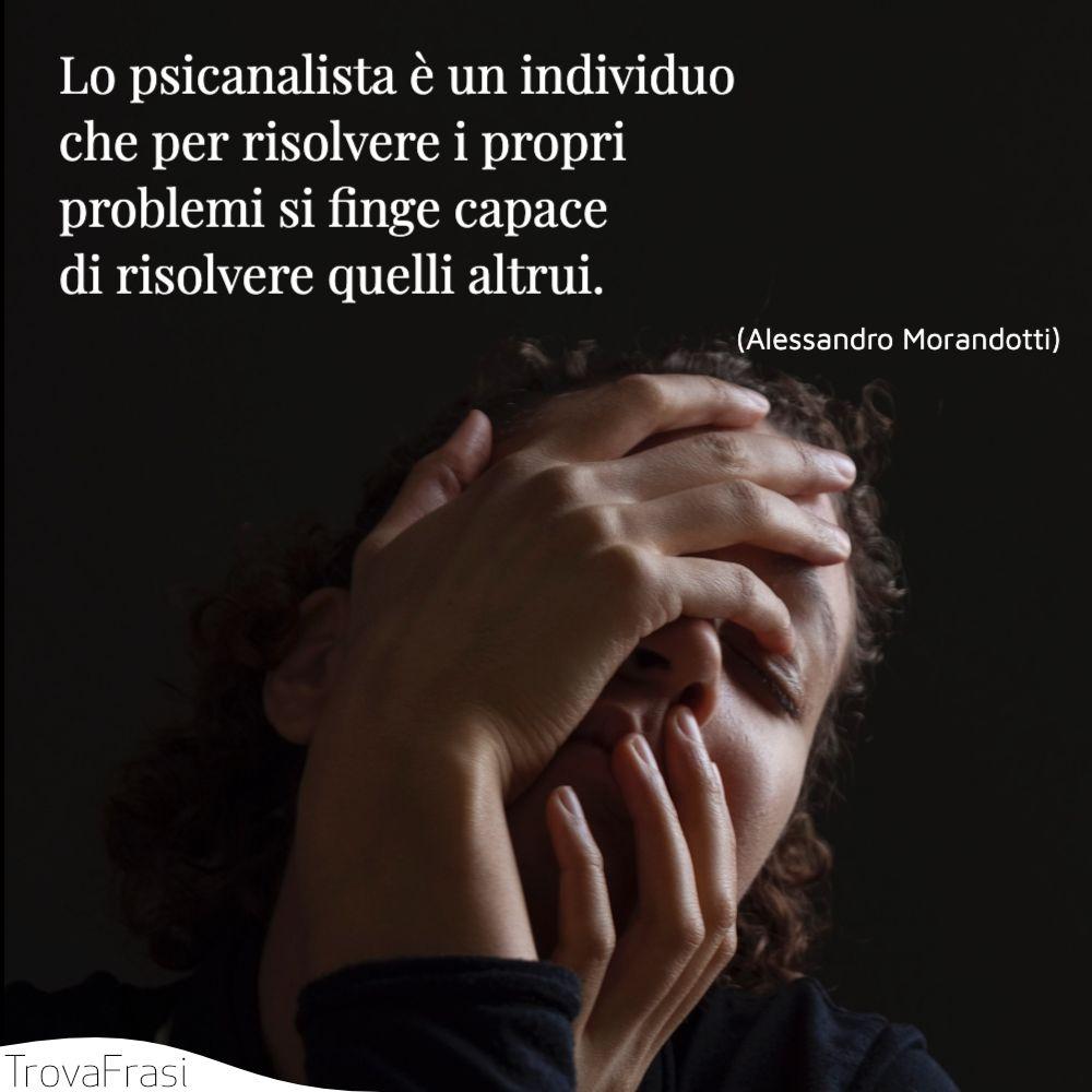 Lo psicanalista è un individuo che per risolvere i propri problemi si finge capace di risolvere quelli altrui.