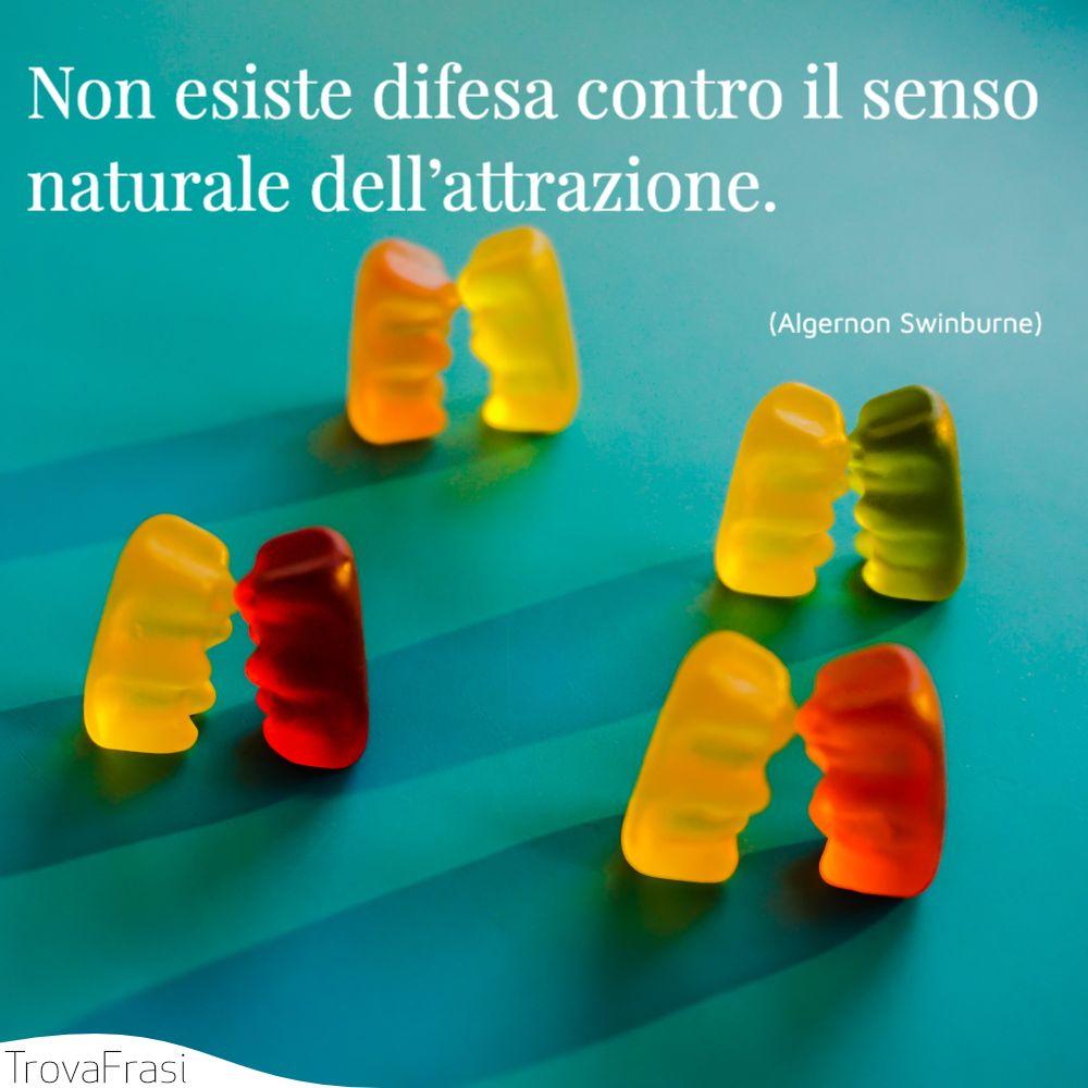 Non esiste difesa contro il senso naturale dell'attrazione.