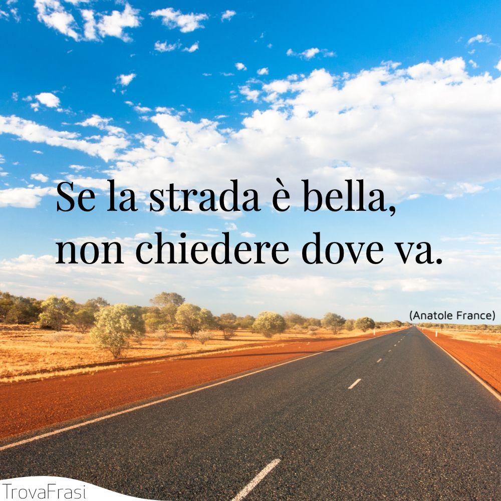 Se la strada è bella, non chiedere dove va.