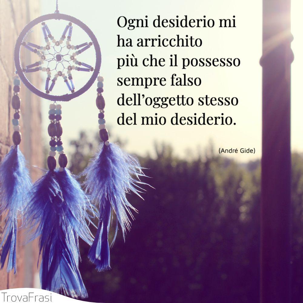 Ogni desiderio mi ha arricchito più che il possesso sempre falso dell'oggetto stesso del mio desiderio.