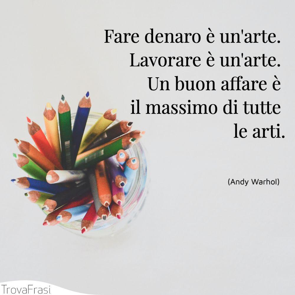Fare denaro è un'arte. Lavorare è un'arte. Un buon affare è il massimo di tutte le arti.