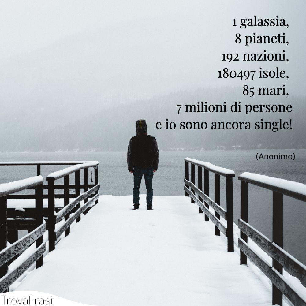 1 galassia, 8 pianeti, 192 nazioni, 180497 isole, 85 mari, 7 milioni di personee io sono ancora single!