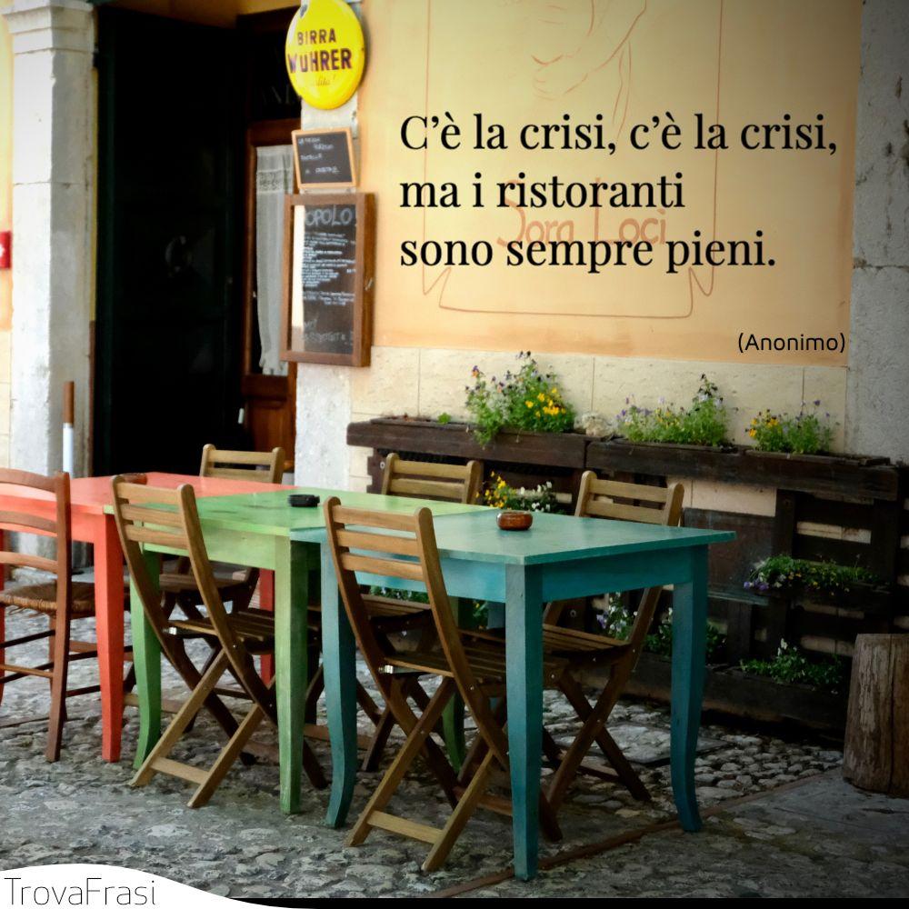 C'è la crisi, c'è la crisi, ma i ristoranti sono sempre pieni.