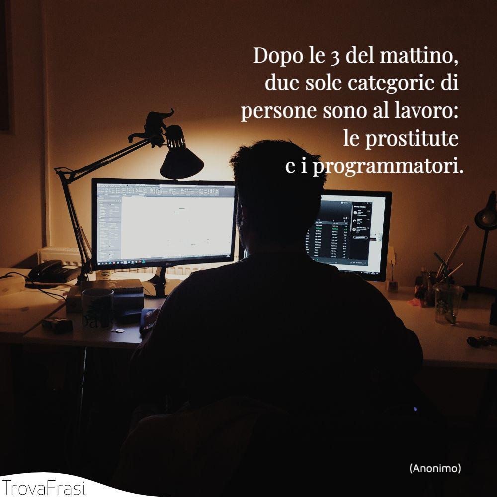 Dopo le 3 del mattino, due sole categorie di persone sono al lavoro: le prostitute e i programmatori.