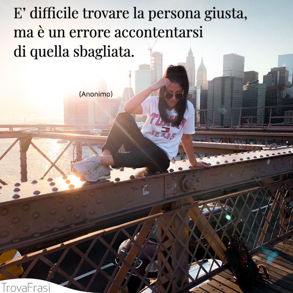 E' difficile trovare la persona giusta, ma è un errore accontentarsi di quella sbagliata.