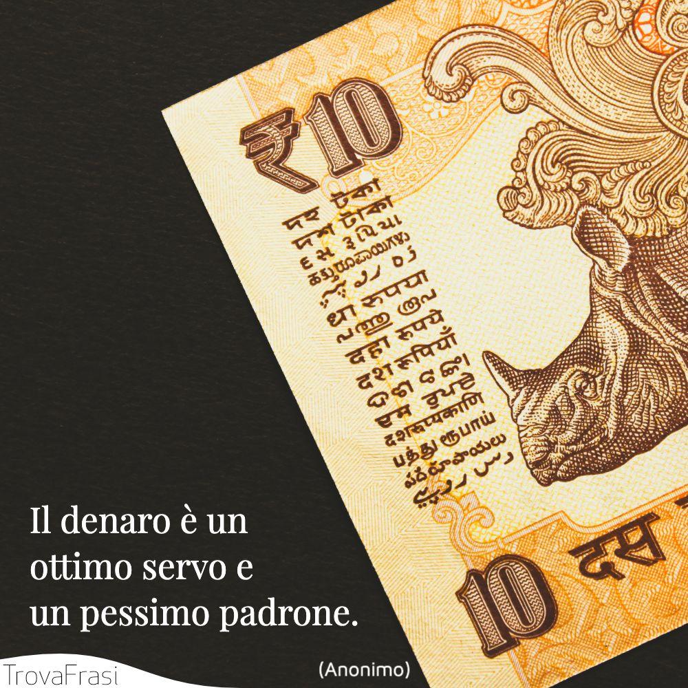 Il denaro è un ottimo servo e un pessimo padrone.