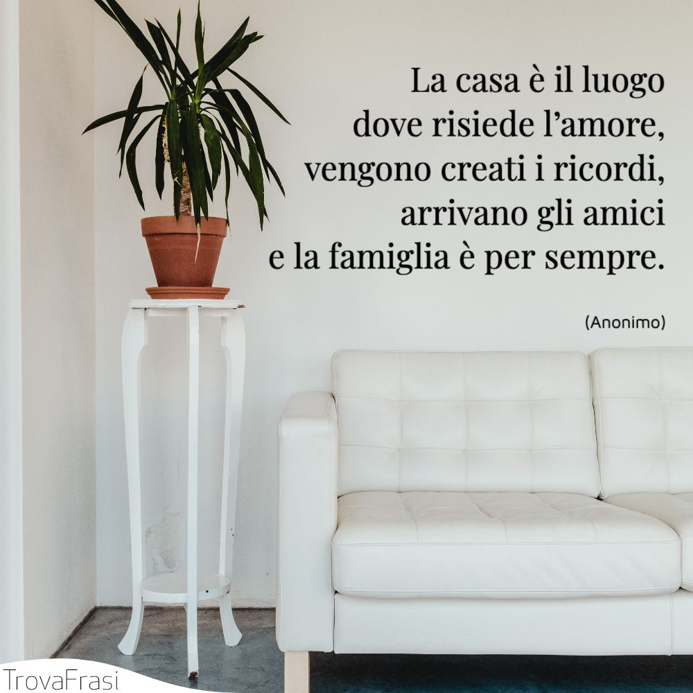 La casa è il luogo dove risiede l'amore,vengono creati i ricordi,arrivano gli amicie la famiglia è per sempre.