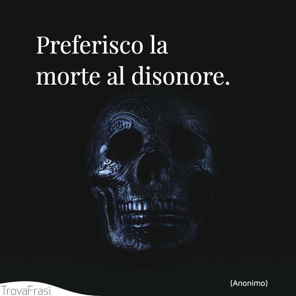 Preferisco la morte al disonore.