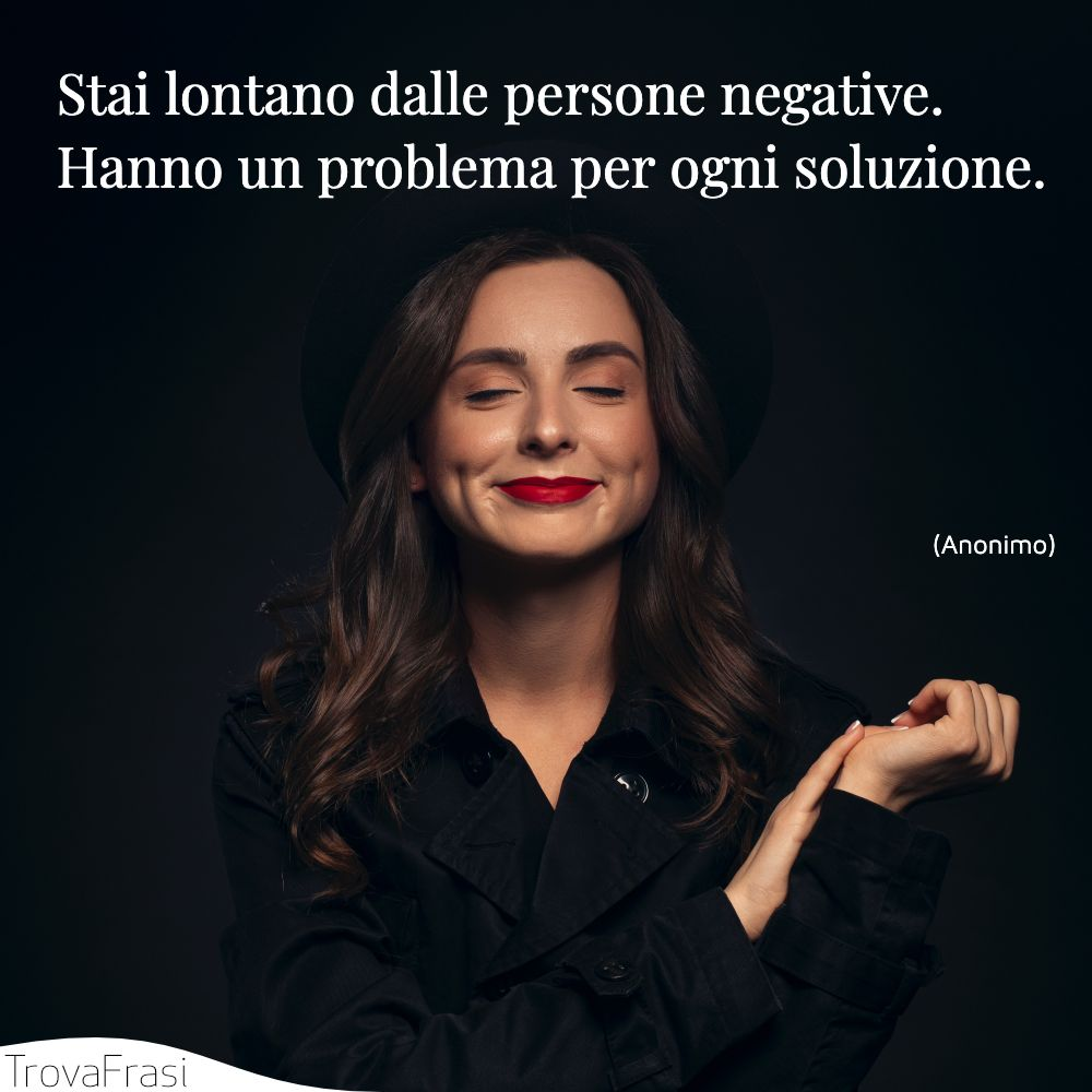 Stai lontano dalle persone negative. Hanno un problema per ogni soluzione.