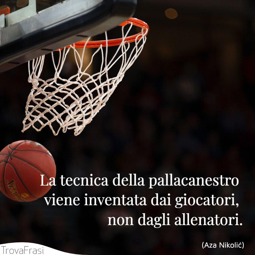 La tecnica della pallacanestro viene inventata dai giocatori, non dagli allenatori.