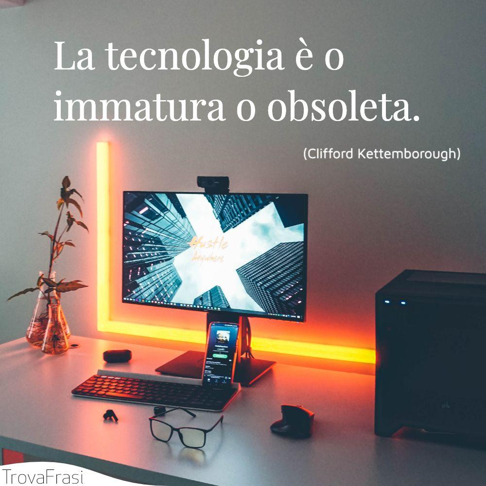 La tecnologia è o immatura o obsoleta.