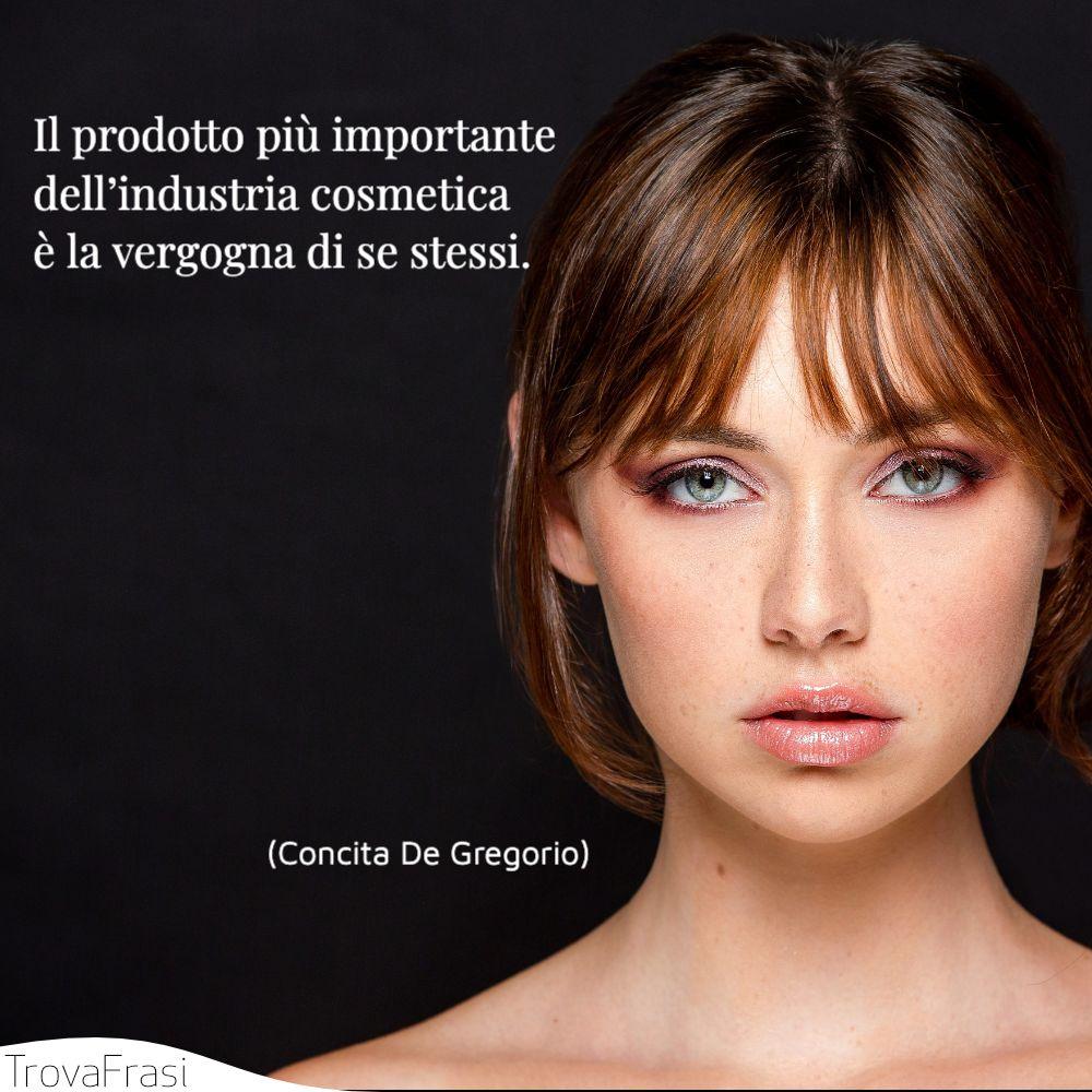 Il prodotto piú importante dell'industria cosmetica è la vergogna di se stessi.