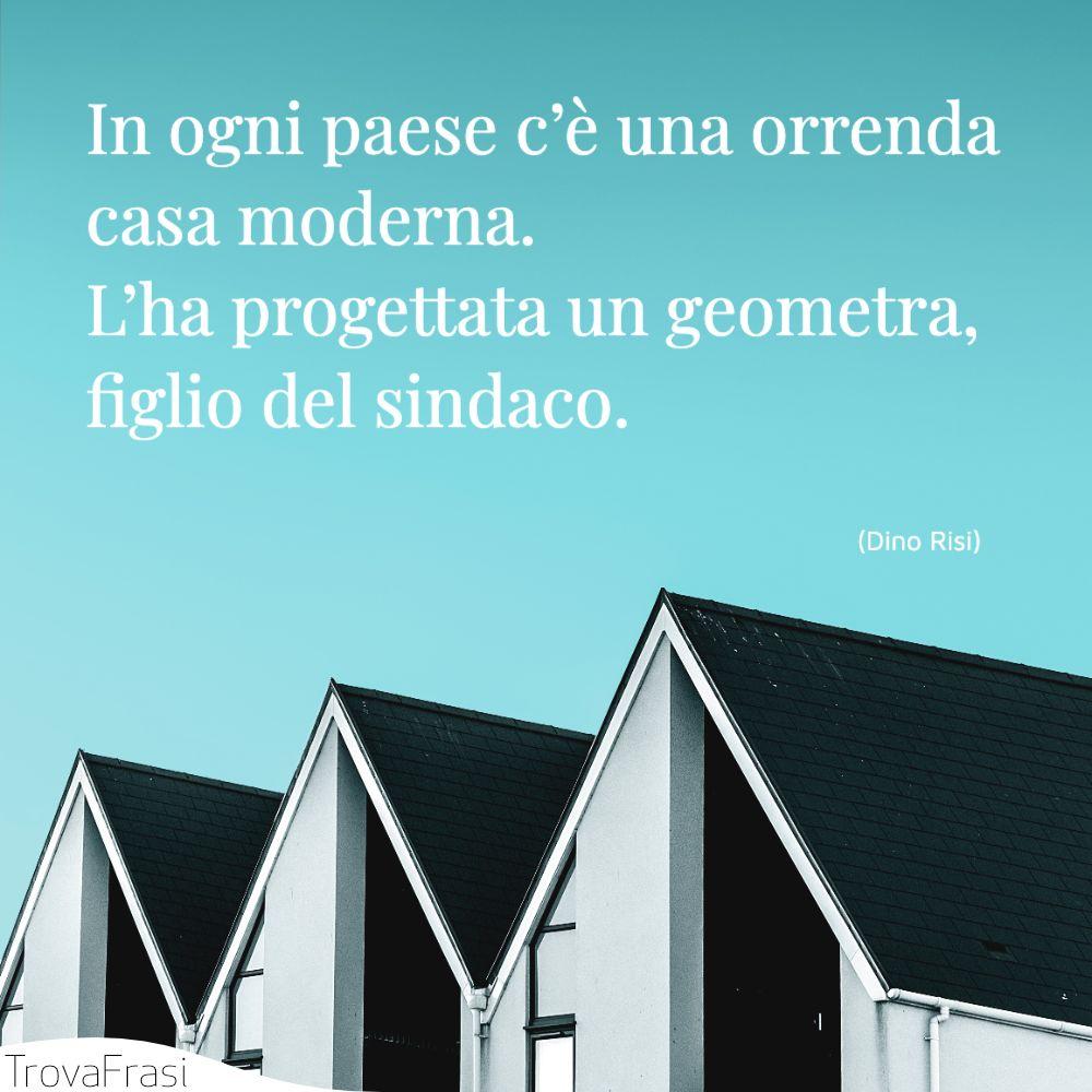 In ogni paese c'è una orrenda casa moderna. L'ha progettata un geometra, figlio del sindaco.