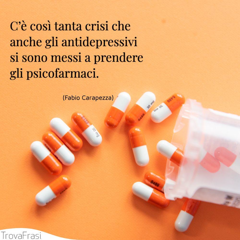 C'è così tanta crisi che anche gli antidepressivi si sono messi a prendere gli psicofarmaci.