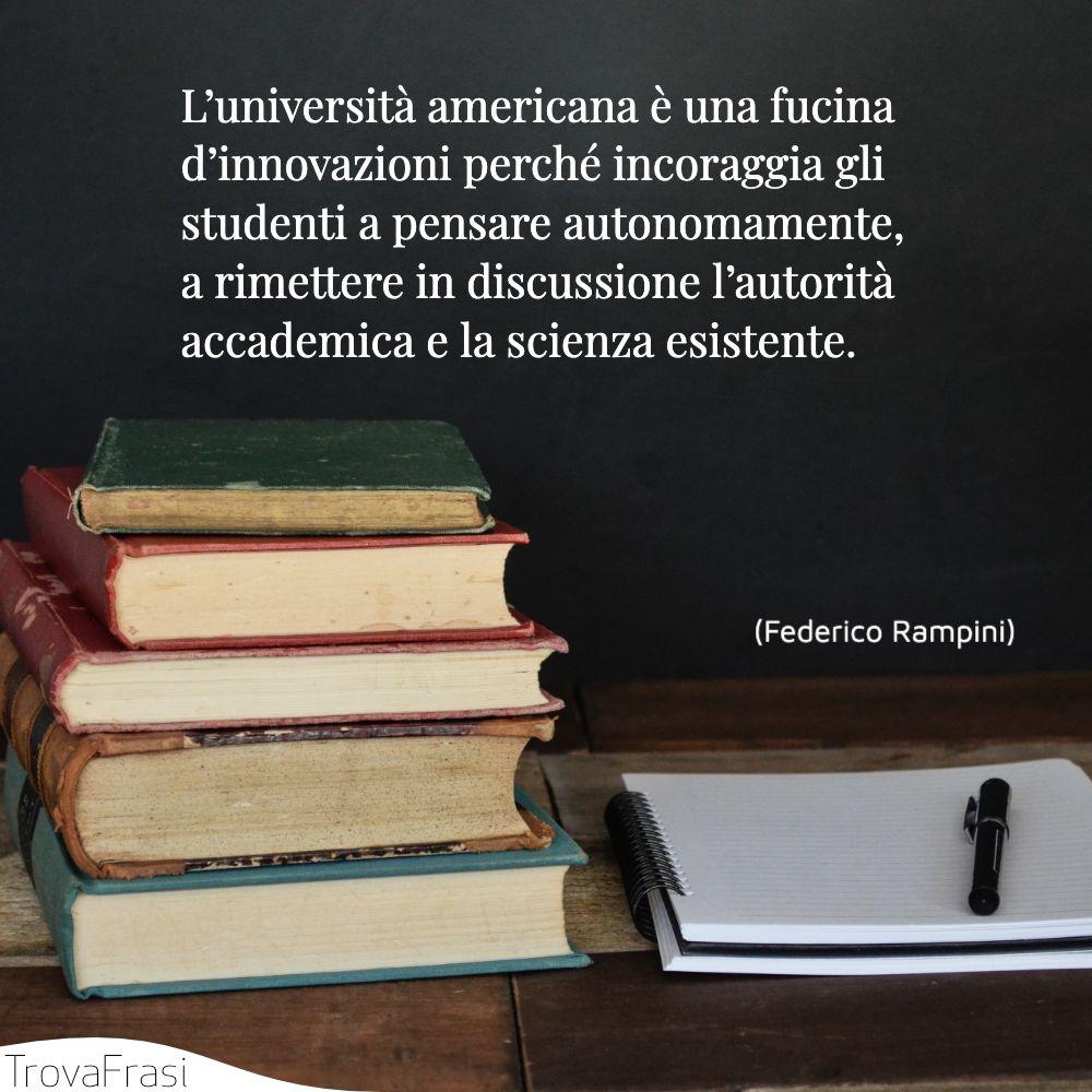 L'università americana è una fucina d'innovazioni perché incoraggia gli studenti a pensare autonomamente, a rimettere in discussione l'autorità accademica e la scienza esistente.
