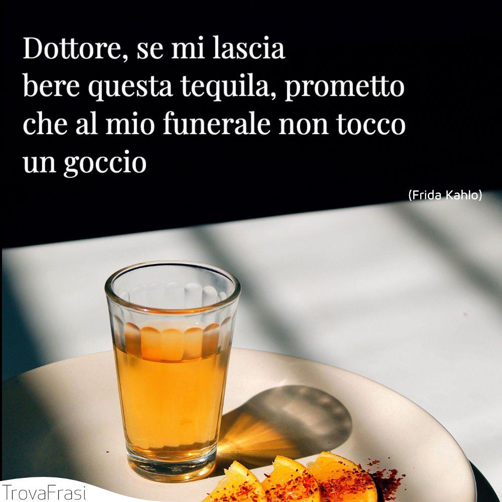 Dottore, se mi lascia bere questa tequila, prometto che al mio funerale non tocco un goccio