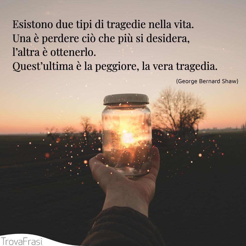 Esistono due tipi di tragedie nella vita. Una è perdere ciò che più si desidera, l'altra è ottenerlo. Quest'ultima è la peggiore, la vera tragedia.