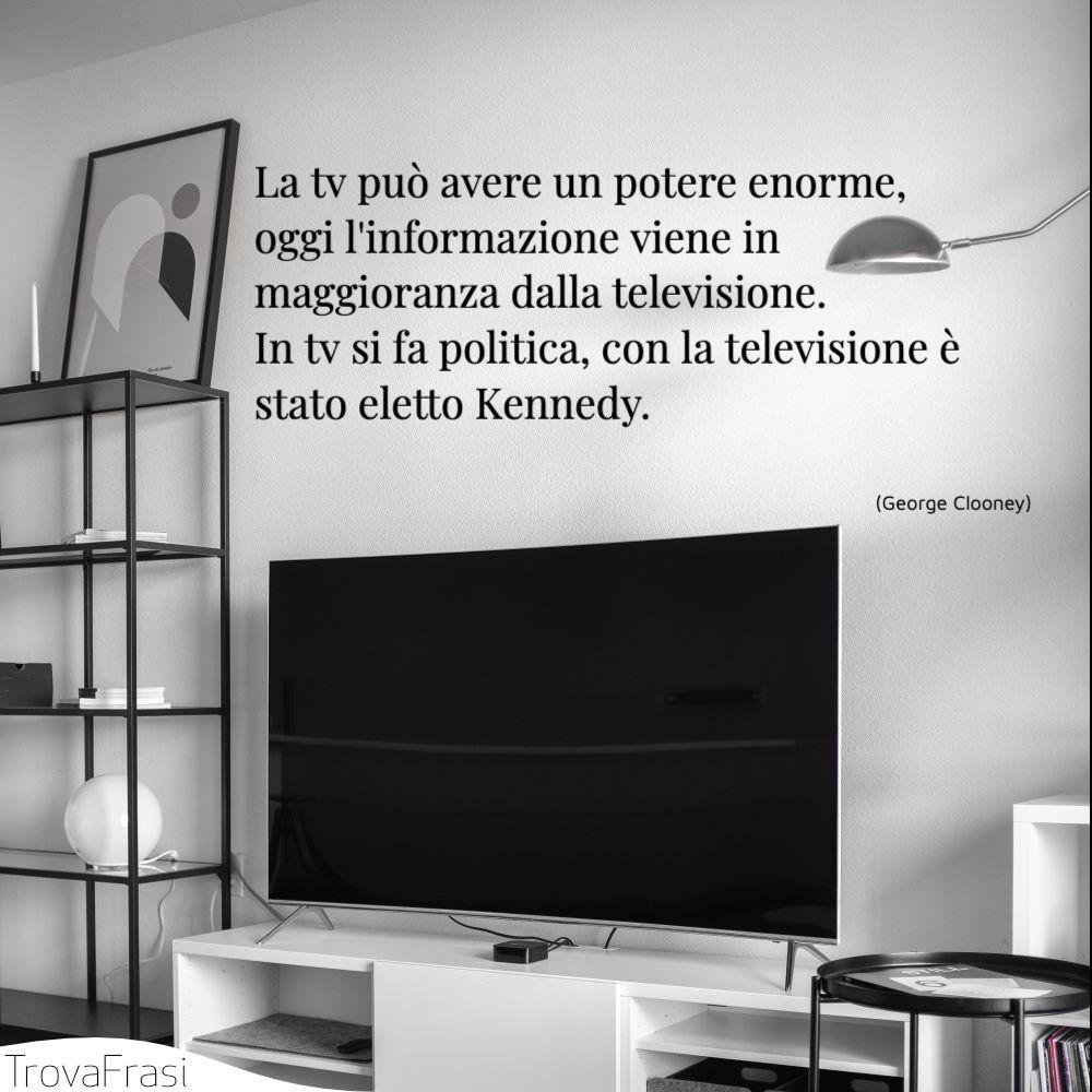 La tv può avere un potere enorme, oggi l'informazione viene in maggioranza dalla televisione. In tv si fa politica, con la televisione è stato eletto Kennedy.