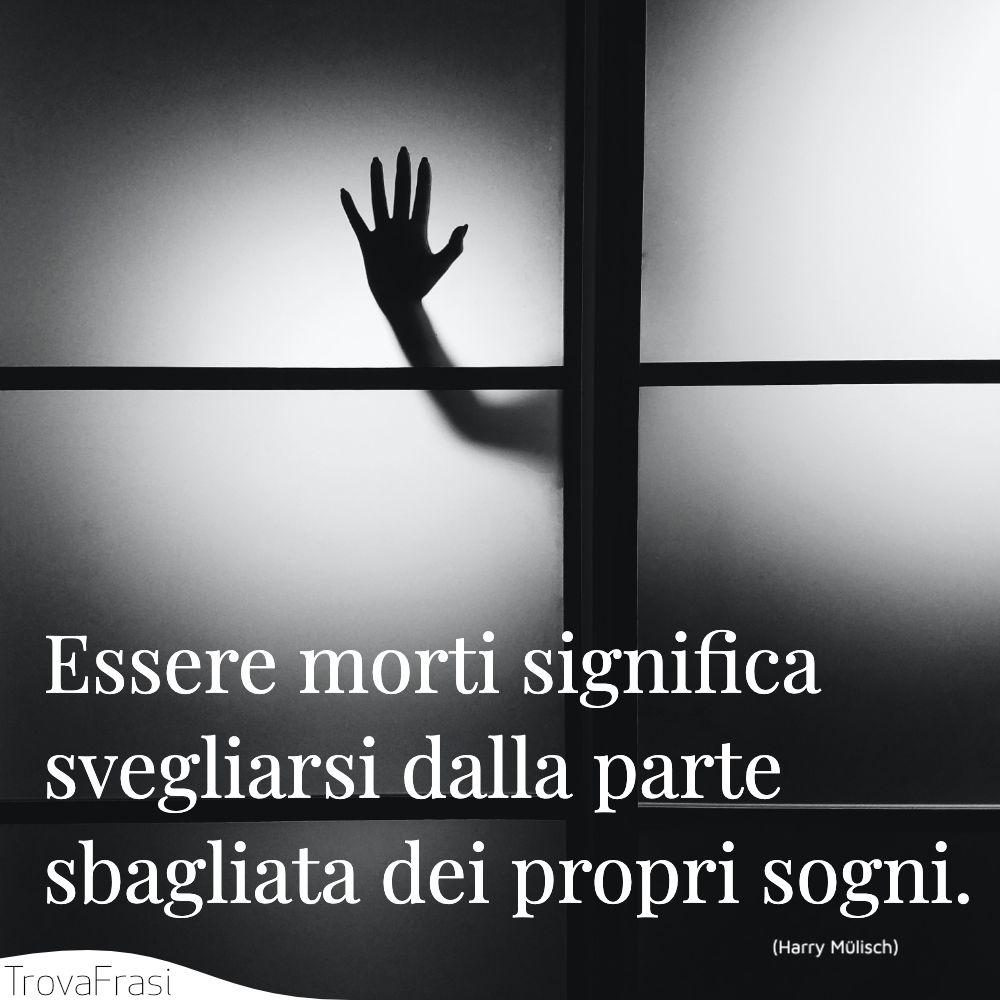 Essere morti significa svegliarsi dalla parte sbagliata dei propri sogni.