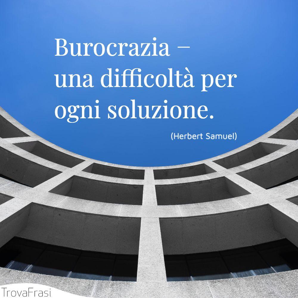Burocrazia − una difficoltà per ogni soluzione.
