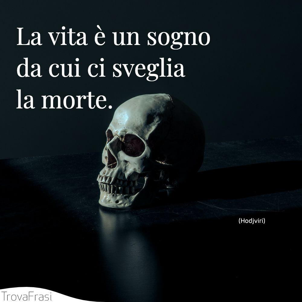 La vita è un sogno da cui ci sveglia la morte.