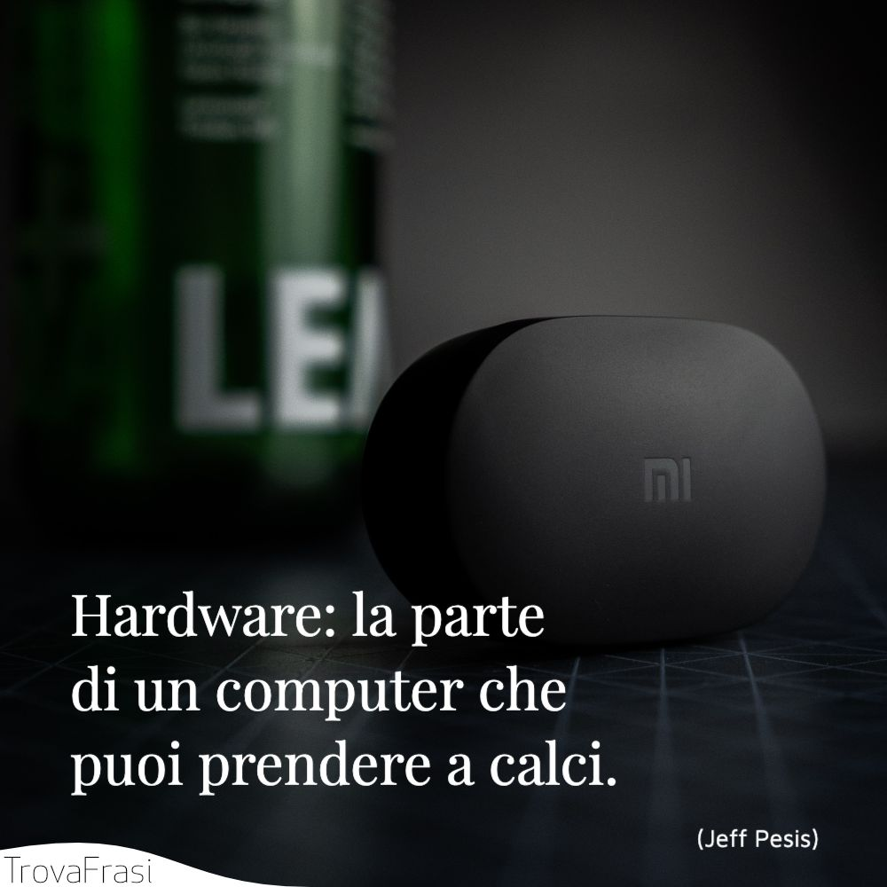Hardware: la parte di un computer che puoi prendere a calci.