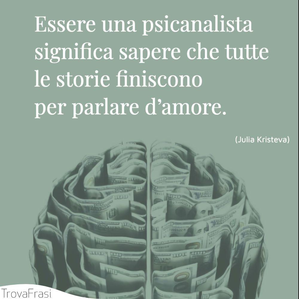 Essere una psicanalista significa sapere che tutte le storie finiscono per parlare d'amore.