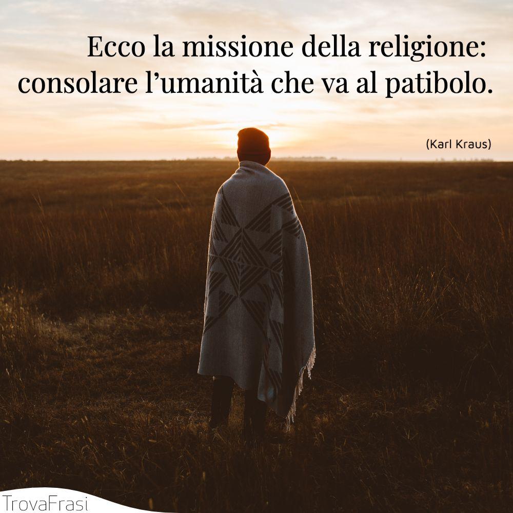 Ecco la missione della religione: consolare l'umanità che va al patibolo.