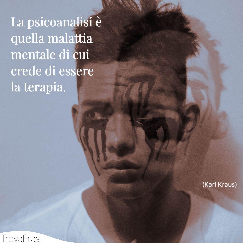 La psicoanalisi è quella malattia mentale di cui crede di essere la terapia.
