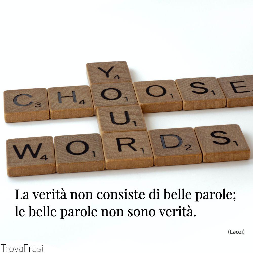 La verità non consiste di belle parole; le belle parole non sono verità.