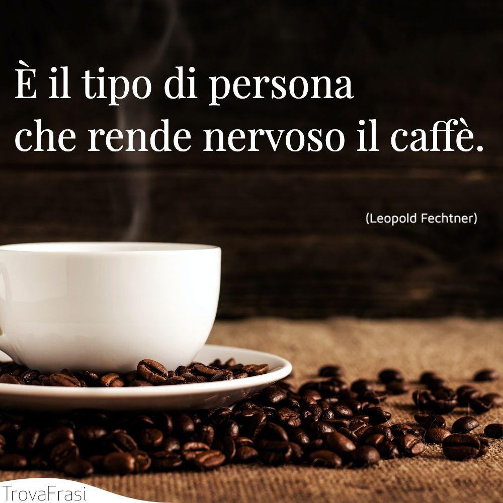 È il tipo di persona che rende nervoso il caffè.