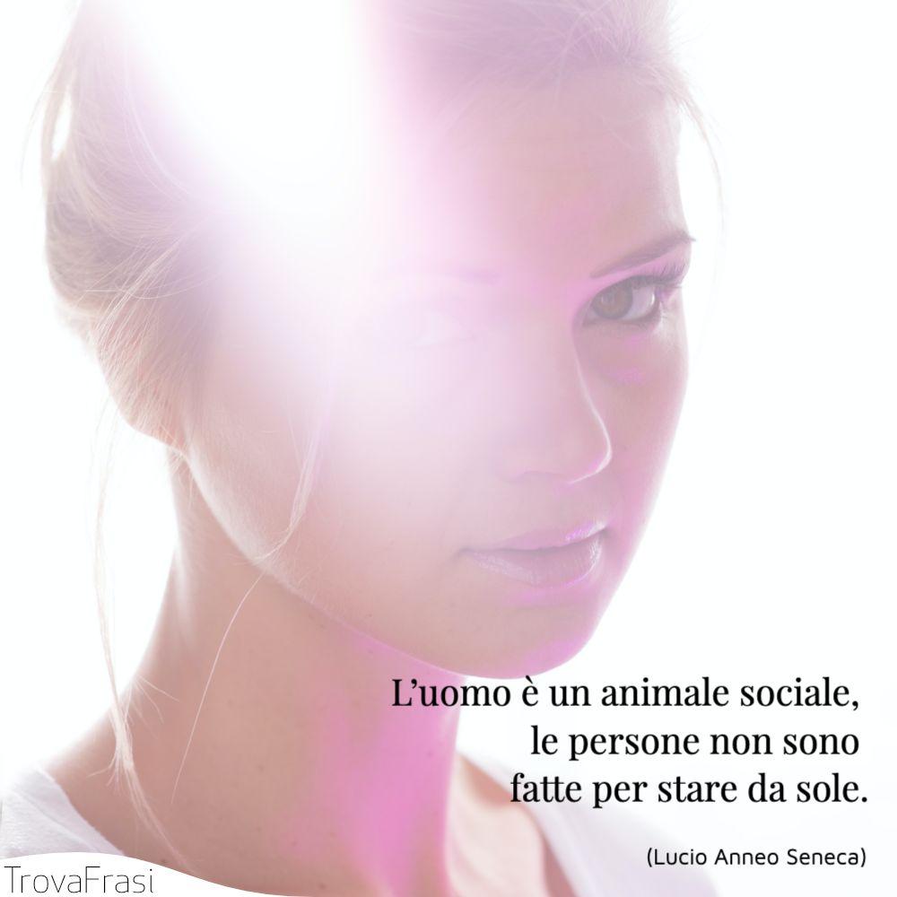 L'uomo è un animale sociale, le persone non sono fatte per stare da sole.