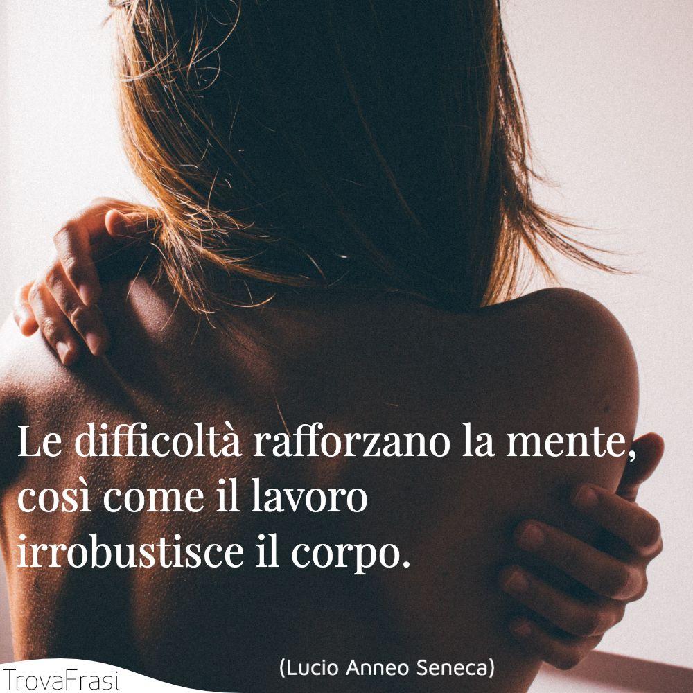 Le difficoltà rafforzano la mente, così come il lavoro irrobustisce il corpo.